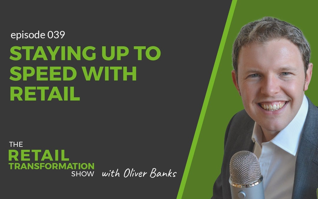 039 - Staying Up To Speed With Retail - The Retail Transformation Show with Oliver Banks