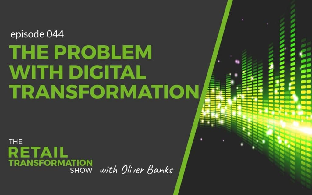 044 - The Problem With Digital Transformation - The Retail Transformation Show with Oliver Banks