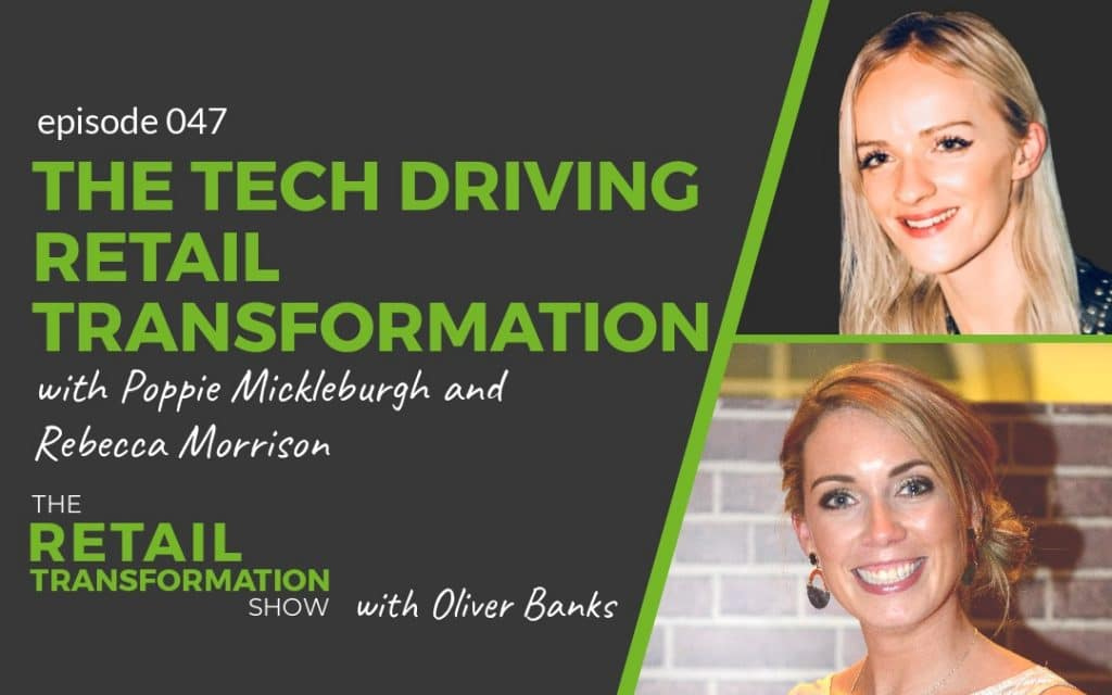 047 - Tech Driving Retail Transformation with Poppie Mickleburgh and Rebecca Morrison - The Retail Transformation Show with Oliver Banks