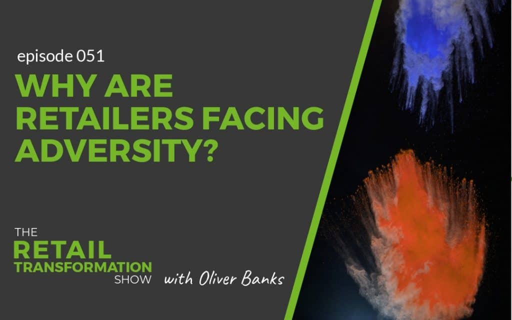 051 - Why Are Retailers Facing Adversity - The Retail Transformation Show with Oliver Banks