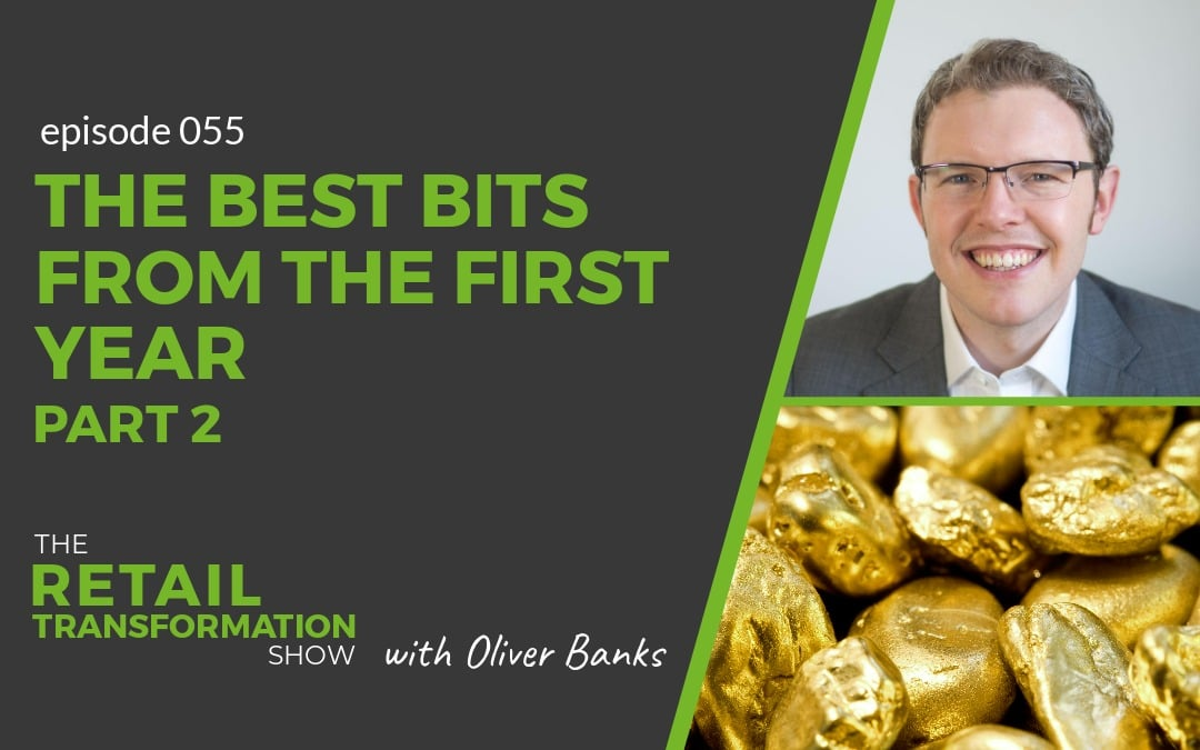 055: The Best Bits From The First Year Of The Podcast (Part 2) - The Retail Transformation Show with Oliver Banks