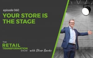 060: Your Store Is The Stage - The Retail Transformation Show with Oliver Banks