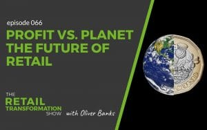 066: Planet vs. Profit: The Future of Retail- The Retail Transformation Show with Oliver Banks