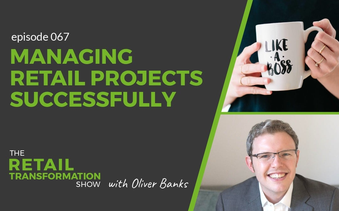 067: Managing Retail Projects Successfully - The Retail Transformation Show with Oliver Banks