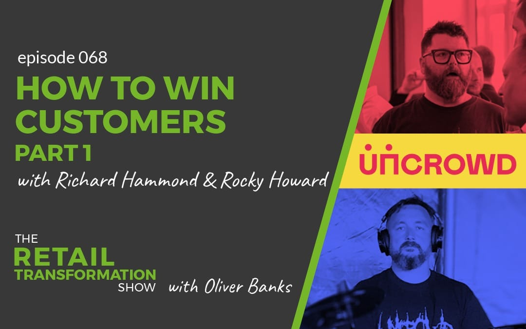 068: How To Win Customers (part 1) with Richard Hammond and Rocky Howard- The Retail Transformation Show with Oliver Banks