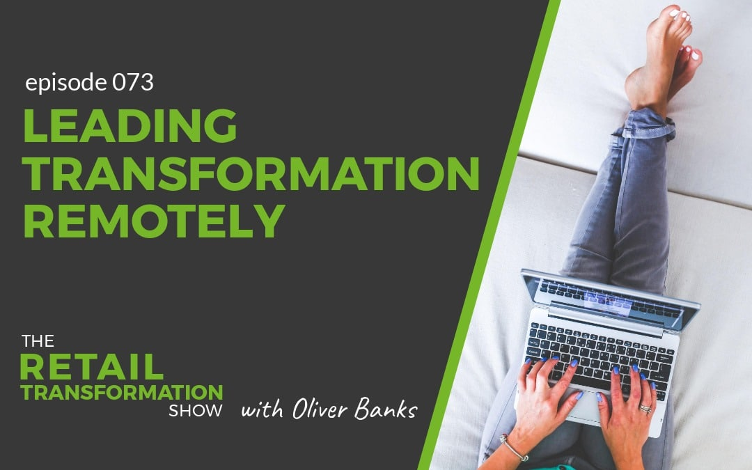 073: Leading Transformation Remotely - The Retail Transformation Show with Oliver Banks