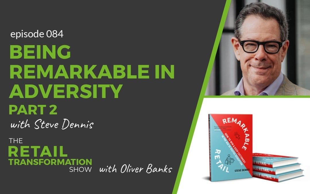 084: Being Remarkable In Adversity with Steve Dennis (part 2) - The Retail Transformation Show with Oliver Banks