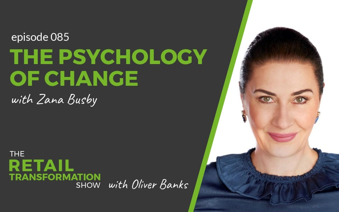 085: The Psychology Of Change with Zana Busby - The Retail Transformation Show with Oliver Banks