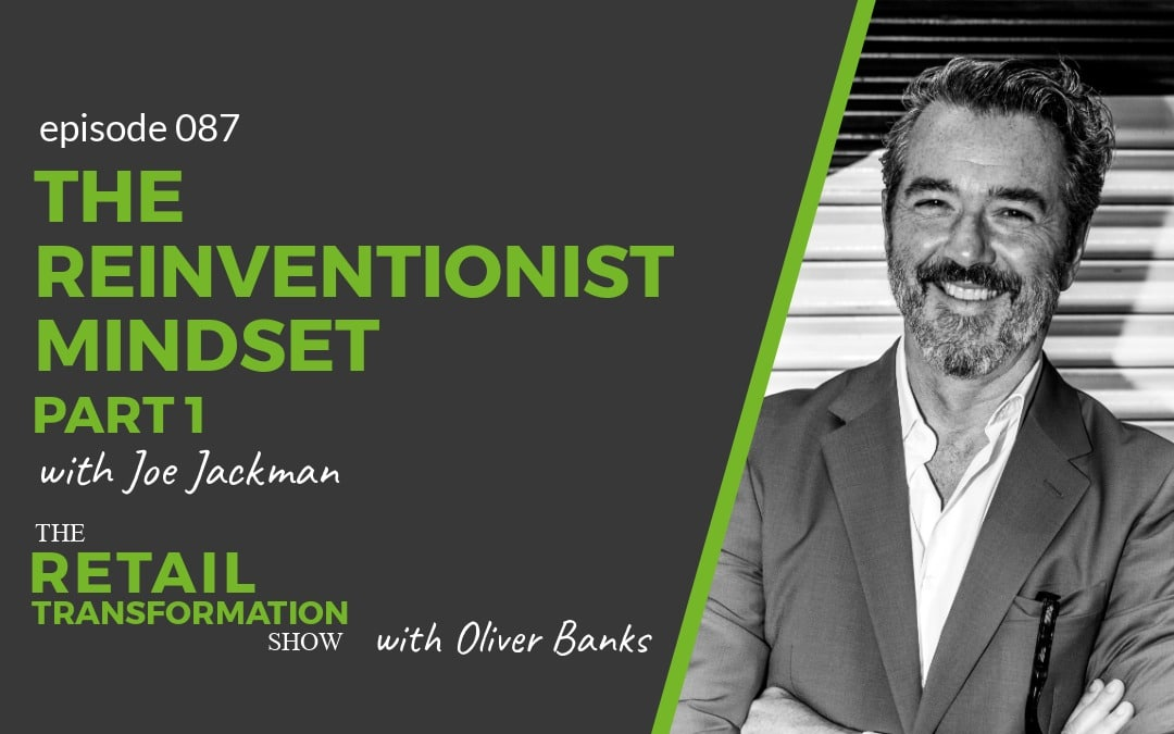 087: The Reinventionist Mindset (part 1) with Joe Jackman - The Retail Transformation Show with Oliver Banks