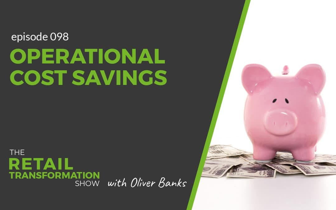098: Operational Cost Savings - The Retail Transformation Show with Oliver Banks