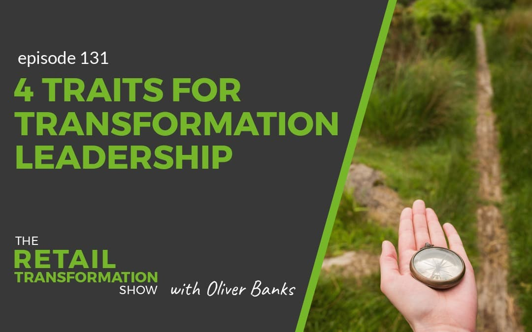 131: 4 Traits For Great Transformation Leadership - The Retail Transformation Show with Oliver Banks