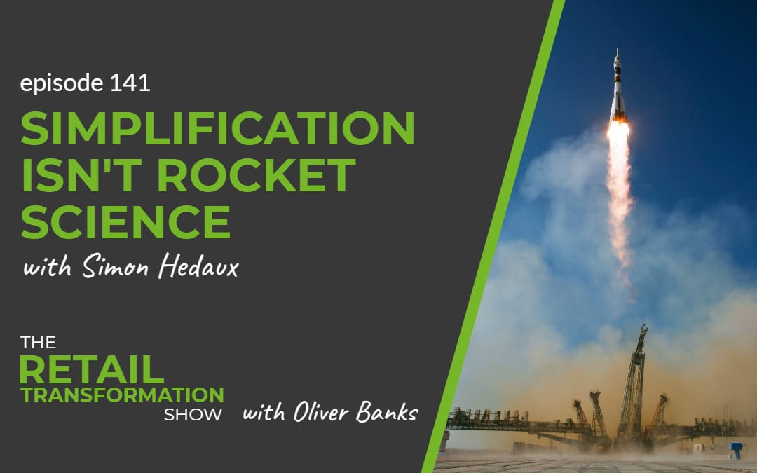 141: Simplification Isn't Rocket Science with Simon Hedaux - The Retail Transformation Show with Oliver Banks